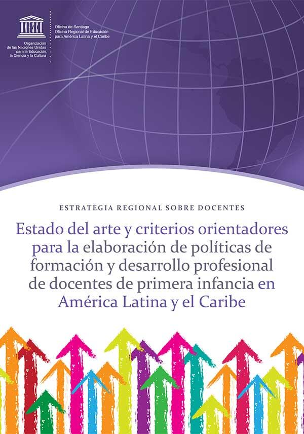 Estado del arte y criterios orientadores para la elaboración de políticas de formación y desarrollo profesional de docentes de primera infancia en América Latina y el Caribe