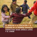El derecho a la educación y al ciudado en la primera infancia: Perspectivas desde América Latina y el Caribe