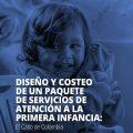Diseño y costeo de un paquete de servicios de atención a la primera infancia: El Caso de Colombia